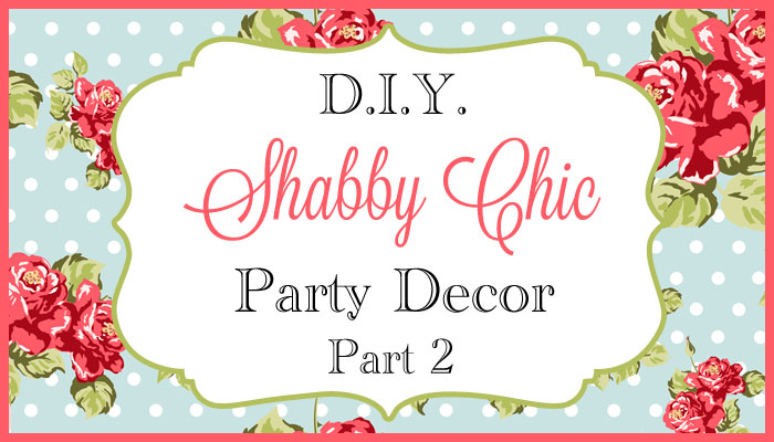 DIY Shabby Chic Party Decor Part 2 Shanes Killer